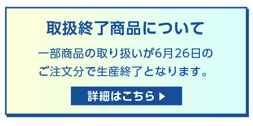 取扱終了商品について 一部商品の取り扱いが6月30日のご注文分で生産終了となります。 詳細はこちら