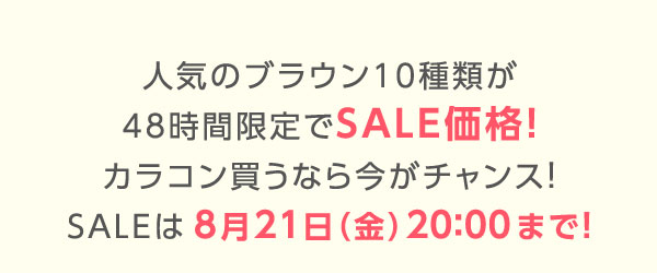 人気のブラウン10種類が48時間限定でSALE価格!カラコン買うなら今がチャンス!SALEは8月21日(金)20:00まで!