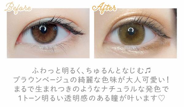Before After ふわっと明るく、ちゅるんとなじむ ブラウンベージュの綺麗な色味が大人可愛い! まるで生まれつきなナチュラルな発色で透き通るような1トーン明るい瞳が叶います