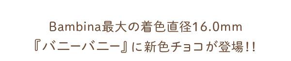 Bambina最大の着色直径16.0mm『バニーバニー』に新色チョコが登場!!